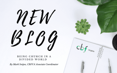 Being Church in a divided world. By: Mark Snipes CBFVA Associate Coordinator